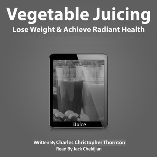 Vegetable Juicing: Lose Weight and Achieve Radiant Health
