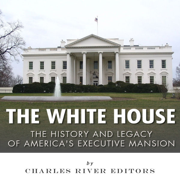 The White House: The History and Legacy of America's Executive Mansion