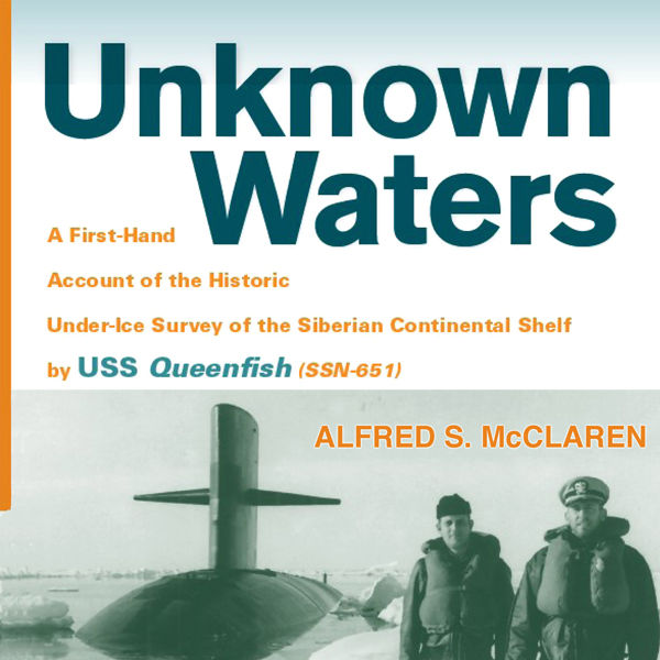 Copy of Unknown Waters: A First-Hand Account of the Historic Under-Ice Survey of the Siberian Continental Shelf by USS Queenfish