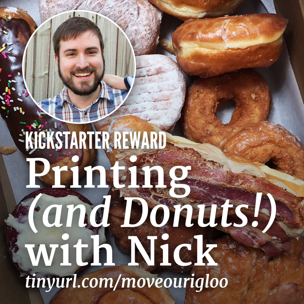 Printing and Donuts with Nick November 21 9am-12pm ORDER UP! Join Columbus' Breakfast Czar for a morning of all-you-can-eat-donuts (!!!) and letterpress poster printing of your favorite diner order - do you like em' scrambled, poached, or sunny-side up. $80