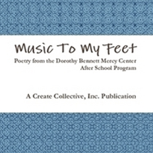 Music to My Feet  is a bilingual (English and Spanish) book of poems by the fourth, fifth, and sixth grade students participating in the Dorothy Bennett Mercy Center's After School Program. It was conducted by the Create Collective in collaboration with Vanessa Martir in the Fall of 2011. Brooklyn, New York.