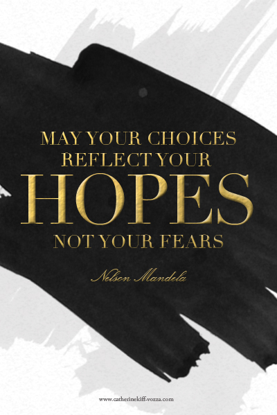 May your choices reflect your hopes not your fears. Nelson Mandela