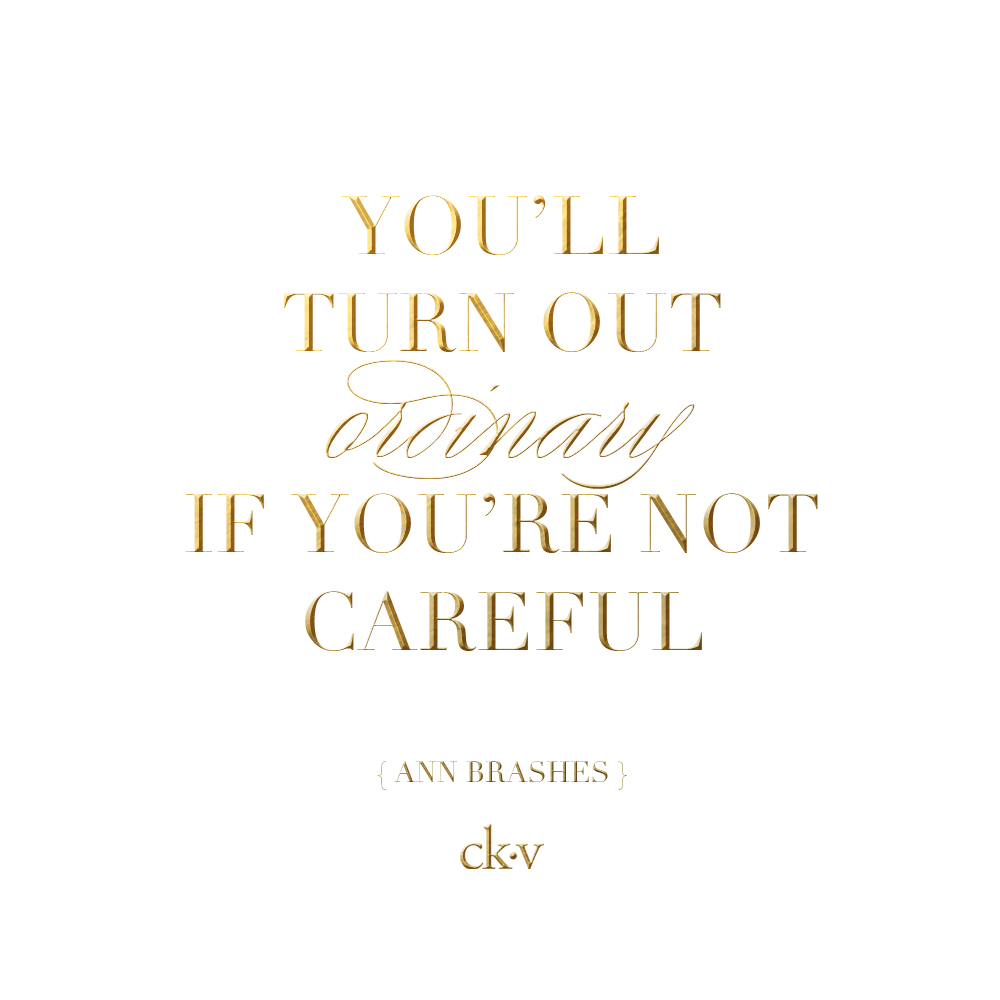 Inspirational quote: You'll turn out ordinary if you're not careful. Ann Brashes