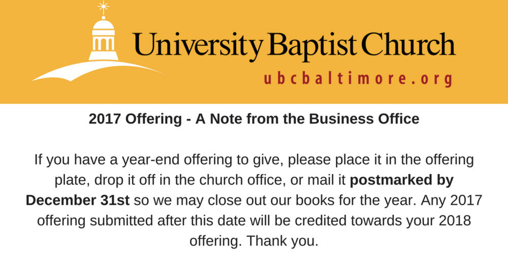 2017 Offering - A Note from the Business OfficeIf you have a year-end offering to give, please place it in the offering plate, drop it off in the church office, or mail it postmarked by December 31st so we may close .png