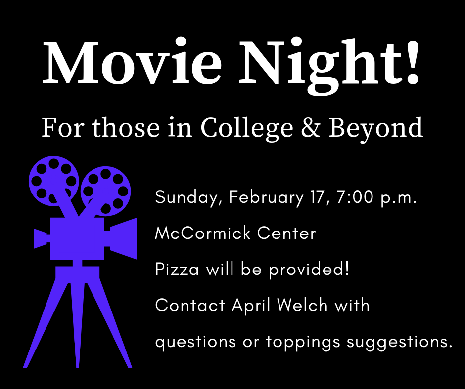 Attention those who are in college and beyond: this event is for you! Please join us in the McCormick Center (downstairs) for a movie night at 7:00 p.m. There will be some delicious pizza to eat, and we will also enjoy a great time of fellowship. If you have any dietary restrictions or feel strongly about pizza toppings, please contact April Welch. See you Sunday, February 17th!