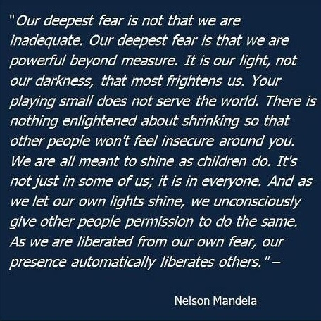 This quote I believe is actually by Marianne Williamson... not Nelson Mandella... but I am sure he can also share the credit in such a great quote... believer in god or not.