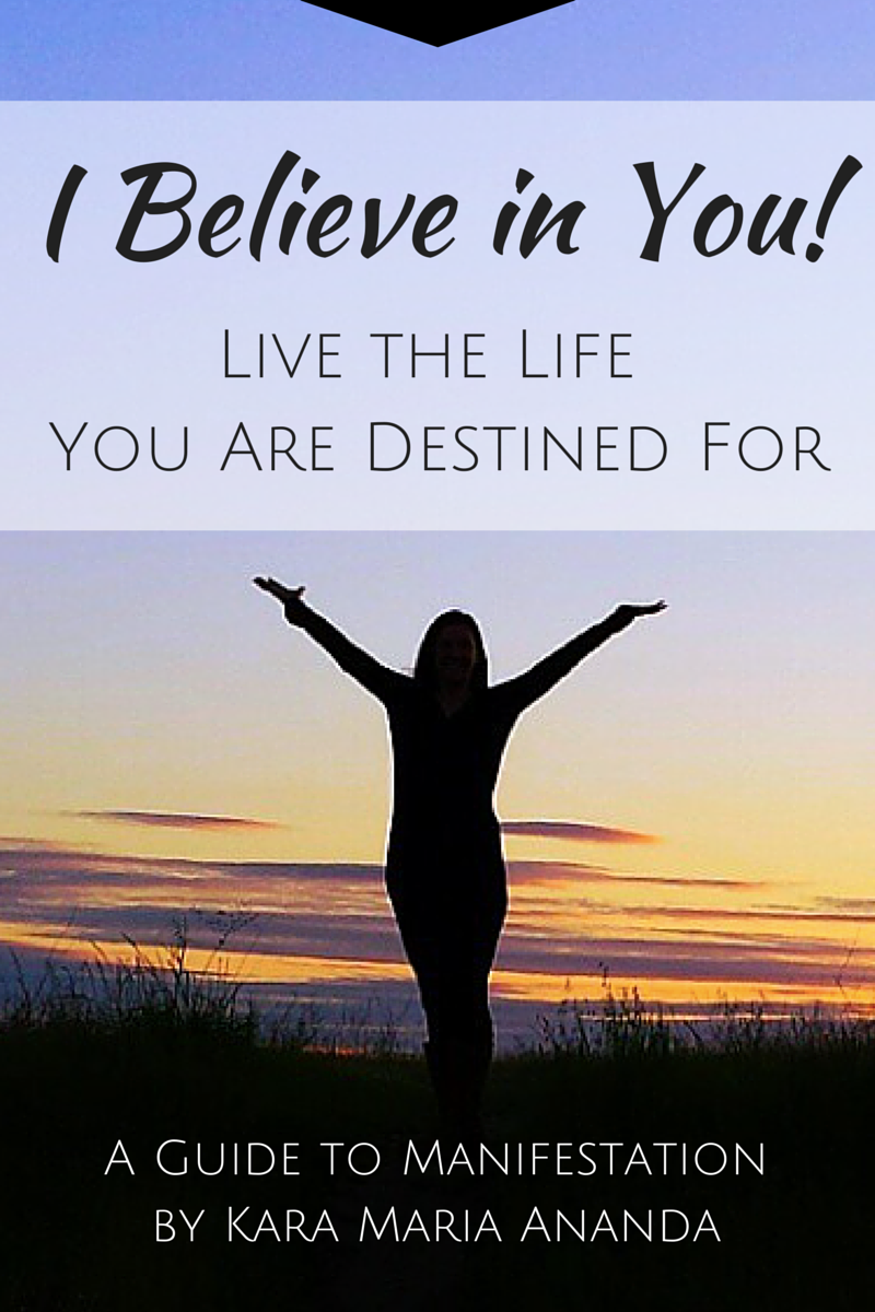 I Believe in You: Live the Life You Are Destined For - A Guide to Manifestation by Kara Maria Ananda at www.KaraMariaAnanda.com/manifest