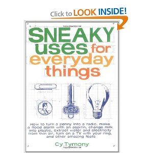 Sneaky Uses for Everyday Things [Paperback] Cy Tymony (Author) $6.92  Sneaky Uses for Everyday Things is a valuable resource for transforming ordinary objects into the extraordinary. With over 80 solutions and bonus applications at your disposal, you will be ready for almost any situation.