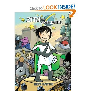 Zita the Spacegirl [Paperback] Ben Hatke (Author, Illustrator) $6.59  Zita's life took a cosmic left turn in the blink of  an eye. When her best friend is abducted by an alien doomsday cult, Zita leaps to the rescue and finds herself a stranger on a strange planet. Humanoid chickens and neurotic robots are shocking enough as new experiences go, but Zita is even more surprised to find herself taking on the role of intergalactic hero. Before long, aliens in all shapes and sizes don't even phase her. Neither do ancient prophecies, doomed planets, or even a friendly con man who takes a mysterious interest in Zita's quest.