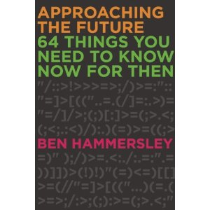 Approaching the Future: 64 Things You Need to Know Now for Then  [Paperback]       Ben Hammersley  (Author)      $11.53           Book Description    Publication Date:   April 9, 2013        In 64  Things You Need to Know Now For Then , Editor-at-Large for  Wired  magazine and guru of the digital age Ben Hammersley offers the essential guide to things we need to know for life in the 21st century. Explaining the effects of the changes in the modern world, and the latest ideas in technology, culture, business and politics, this book will demystify the internet, decode cyberspace, and guide you through the innovations of the revolution we are all living through.          WAY OF THE FUTURE