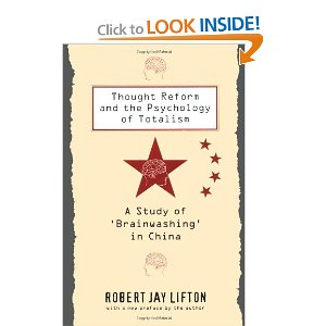 "Thought Reform and the Psychology of Totalism: A Study of Brainwashing in China[Paperback] Robert Jay Lifton (Author) $45.00  Informed by Erik Erikson's concept of the formation of ego identity, this book, which first appreared in 1961, is an analysis of the experiences of fifteen Chinese citizens and twenty-five Westerners who underwent ""brainwashing"" by the Communist Chinese government. Robert Lifton constructs these case histories through personal interviews and outlines a thematic pattern of death and rebirth, accompanied by feelings of guilt, that characterizes the process of ""thought reform."