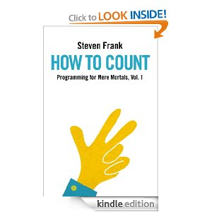 "How to Count (Programming for Mere Mortals) [Kindle Edition] Steven Frank (Author) $2.99 ""Programming for Mere Mortals"" is a series of books designed to introduce the concepts of programming from the ground up to a reader who has never written a line of code. Unlike most programming books which aim to teach you a particular language or operating system, this series focuses on the core fundamentals that are common to programming any computer."