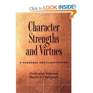 Character Strengths and Virtues: A Handbook and Classification  [Hardcover]        Christopher Peterson   (Author),  Martin Seligman  (Author)      $63.96            Character Strengths and Virtues   classifies twenty-four specific strengths under six broad virtues that consistently emerge across history and culture: wisdom, courage, humanity, justice, temperance, and transcendence. Each strength is thoroughly examined in its own chapter, with special attention to its meaning, explanation, measurement, causes, correlates, consequences, and development across the life span, as well as to strategies for its deliberate cultivation. This book demands the attention of anyone interested in psychology and what it can teach about the good life.