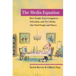 "The Media Equation: How People Treat Computers, Television, and New Media Like Real People and Places (Center for the Study of Language and Information - Lecture Notes)[Paperback] Byron Reeves (Author), Clifford Nass (Author) $24.30  Can human beings relate to computer or television programs in the same way they relate to other human beings? Based on numerous psychological studies, this book concludes that people not only can but do treat computers, televisions, and new media as real people and places. Studies demonstrate that people are ""polite"" to computers; that they treat computers with female voices differently than ""male"" ones; that large faces on a screen can invade our personal space; and that on-screen and real-life motion can provoke the same physical responses. Using everyday language to engage readers interested in psychology, communication, and computer technology, Reeves and Nass detail how this knowledge can help in designing a wide range of media."