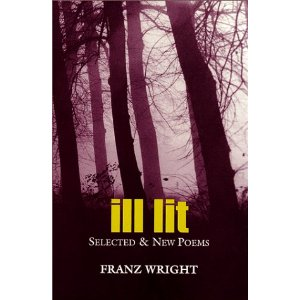 ILL LIT: Selected & New Poems  [Hardcover]        Franz Wright   (Author)      $28.95            Franz Wright was recognized as one of the leading poets of his generation even before he won the 2004 Pulitzer Prize. His voice and sensibility are distinctive, and the places he goes are ones where not many writers are able or willing to venture. The dark world of his poems, which face many of the hardest truths we must learn to live with, is lit by humor, tenderness, compassion, and honesty. For this edition, the poet has selected from the best of his previous collections, in some cases making substantial revisions, and has added his newest poems. The resulting collection is exciting in its breadth, consistency, depth, and distinction.