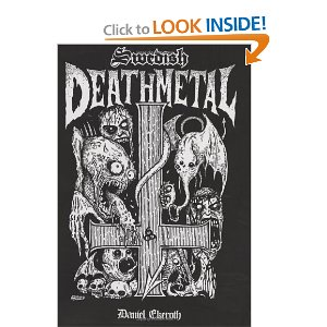 Swedish Death Metal [Paperback]        Daniel Ekeroth  (Author), Chris Reifert (Foreword)      $25.24           Sweden is a small country in freezing northern Europe, with less than nine million inhabitants and a reputation for Volvos, hockey players, cheap furniture, vodka, and blonde women. Since the late 1980s, however, Sweden has produced over a thousand extreme heavy metal bands, creating one of the most respected regional music scenes in the world. This is the improbable history of how a marginalized teen movement crawled from Sweden s small towns and suburbs, and found a lasting place on the world stage.