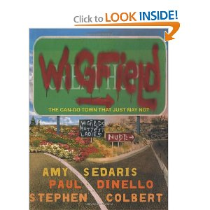 Wigfield: The Can-Do Town That Just May Not  [Hardcover]        Amy Sedaris   (Author),  Paul Dinello  (Author),  Stephen Colbert  (Author),  Todd Oldham  (Photographer)        $20.87              W    igfield is a town in danger. Built directly in front of a massive dam, this bucolic hideaway will soon be flooded when the dam is torn down by the state government to restore the salmon run. Wigfield's only hope lies in the self-righteous, self-aggrandizing, self-involved 'journalist' Russell Hokes, who arrives hoping to capture the quiet dignity of the disappearing American Small Town. However, Wigfield is neither quiet nor dignified. And as the date of Wigfield's destruction draws nearer, Hokes casts about like a cork in a typhoon desperate to find something about Wigfield worth documenting-or saving. Told through interviews with its many colorful residents, and accompanied by photos of the authors in character, Wigfield is a razor-sharp satire by three major talents.