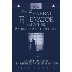 The Shabbat Elevator and other Sabbath Subterfuges  [Paperback]        Alan Dundes   (Author)        $30.95            There are literally hundreds if not thousands of books written about Judaism and Jews, but this book is unlike any previously published. It focuses on the topic of 'circumventing custom' with special emphasis on the ingenious ways Orthodox (and other) Jews have devised to avoid breaking the extensive list of activities forbidden on the Sabbath.