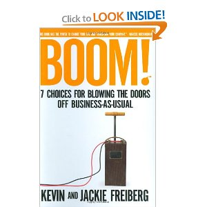 Boom!: 7 Choices for Blowing the Doors Off Business-As-Usual[Hardcover] Dr. Kevin Freiberg (Author), Jackie Freiberg (Author) $17.99  In BOOM the Freiberg's have distilled 20 years of collective wisdom into 7 essential choices that cause culture, service, success, and business to BOOM Choice #1: Be a Player Choice #2: Be Accountable Choice #3: Choose Service Over Self-Interest Choice #4: Focus Forward Choice #5: Play to Your Genius Choice #6: Get It Done Choice #7: Risk More - Gain More
