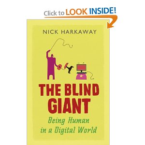 The Blind Giant: Being Human in a Digital World  [Paperback]        Nick Harkaway   (Author)        $31.00            In The Blind Giant, novelist and tech blogger Nick Harkaway draws together fascinating and disparate ideas to challenge the notion that digital culture is the source of all our modern ills, while at the same time showing where the dangers are real and suggesting how they can be combated. Ultimately, the choice is ours: engage with the machines that we have created, or risk creating a world which is designed for corporations and computers rather than people.