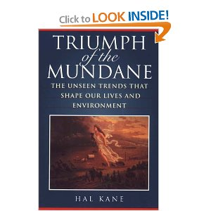 "Triumph of the Mundane: The Unseen Trends That Shape Our Lives And Environment [Hardcover] Hal M. Kane (Author) $24.00  In ""Triumph of the Mundane"", Hal Kane offers an assessment of how and why our day-to-day lives have changed, and considers the wide-ranging impacts of those changes. Using a variety of indicators of behaviour - distances between family members, the things we own, and the pace of our lives - he traces the social transformations that have occurred in recent decades, and considers the profound effects of those changes on values, relationships and physical surroundings."