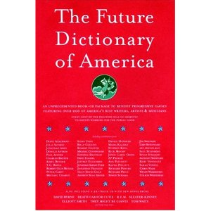 The Future Dictionary of America  [Hardcover]       Jonathan Safran Foer  (Author),  Nicole Krauss  (Author),  Dave Eggers  (Author),  Eli Horowitz  (Author), Jonathan Safran Foer  (Editor),  Staff of McSweeney's  (Editor),  Nicole Krauss  (Editor)      30 new  from  $0.78     117 used  from  $0.01     6 collectible  from  $17.50      This book was conceived by Safran Foer Foer, Nicole Krauss, and Dave Eggers as a way to bring over a hundred authors together to promote progressive causes in the November 2004 election. The book is an imagining of what a dictionary might look like about thirty years hence, when all of the world's problems are solved and our current president is a distant memory. The book is by turns funny, outraged, utopian, and dyspeptic.