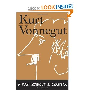 "A Man Without a Country  [Hardcover]        Kurt Vonnegut   (Author),  Daniel Simon  (Editor)        $17.92            A Man Without a Country is Kurt Vonnegut's hilariously funny and razor-sharp look at life (""If I die—God forbid—I would like to go to heaven to ask somebody in charge up there, 'Hey, what was the good news and what was the bad news?""), art (""To practice any art, no matter how well or badly, is a way to make your soul grow. So do it.""), politics (""I asked former Yankees pitcher Jim Bouton what he thought of our great victory over Iraq and he said, 'Mohammed Ali versus Mr. Rogers.'""), and the condition of the soul of America today (""What has happened to us?"")."