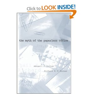 The Myth of the Paperless Office  [Paperback]        Abigail J. Sellen   (Author),  Richard H. R. Harper  (Author)        $17.12            In The Myth of the Paperless Office, Abigail Sellen and Richard Harper use the study of paper as a way to understand the work that people do and the reasons they do it the way they do. Using the tools of ethnography and cognitive psychology, they look at paper use from the level of the individual up to that of organizational culture.