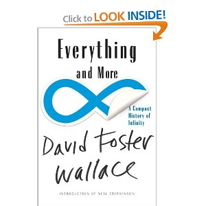 Everything and More: A Compact History of Infinity  [Paperback]        David Foster Wallace   (Author),  Neal Stephenson  (Introduction)       $9.96           Smart, challenging, and thoroughly rewarding, Wallace's tour de force brings immediate and high-profile recognition to the bizarre and fascinating world of higher mathematics.