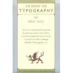 An Essay on Typography  [Paperback]        Eric Gill   (Author)      3 new  from  $250.22     18 used  from  $67.85      An Essay on Typography was first published in 1931, instantly recognized as a classic, and has long been unavailable. It represents Gill at his best opinionated, fustian, and consistently humane. It is his only major work on typography and remains indispensable for anyone interested in the art of letter forms and the presentation of graphic information.