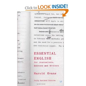 Essential English for Journalists, Editors and Writers (Pimlico) [Paperback] Harold Evans (Author) $20.40  This brisk and pungent guide to the use of words as tools of communication is written primarily for journalists, yet its lessons are of immense value to all who face the problem of giving information, whether to the general public or within business, professional or social organizations.