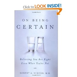 "On Being Certain: Believing You Are Right Even When You're Not [Hardcover] $15.48 - Prime eligible You recognize when you know something for certain, right? You ""know"" the sky is blue, or that the traffic light had turned green, or where you were on the morning of September 11, 2001—you know these things, well, because you just do. In On Being Certain, neurologist Robert Burton challenges the notions of how we think about what we know. He shows that the feeling of certainty we have when we ""know"" something comes from sources beyond our control and knowledge. In fact, certainty is a mental sensation, rather than evidence of fact. Because this ""feeling of knowing"" seems like confirmation of knowledge, we tend to think of it as a product of reason. But an increasing body of evidence suggests that feelings such as certainty stem from primitive areas of the brain, and are independent of active, conscious reflection and reasoning. The feeling of knowing happens to us; we cannot make it happen. Bringing together cutting edge neuroscience, experimental data, and fascinating anecdotes, Robert Burton explores the inconsistent and sometimes paradoxical relationship between our thoughts and what we actually know. Provocative and groundbreaking, On Being Certain, will challenge what you know (or think you know) about the mind, knowledge, and reason."