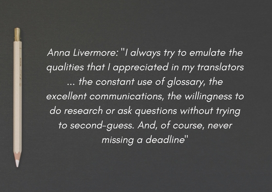 "Anna Livermore on working with freelance translators as a client and on working as a freelance translator herself: ""I always try to emulate the qualities that I appreciated in my translators ... the constant use of glossary, the excellent communications, the willingness to do research or ask questions without trying to second-guess. And, of course, never missing a deadline"""