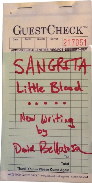 Sangrita, Little Blood  is a limited-edition book of new haiku handwritten by David Bellarosa on Guestcheck pads. It includes carbon copies of every page to be distributed to friends and loved ones at owners own discretion. He started writing it as a short order cook in Austin, Texas and finished it during his time living in Los Angeles, working as a locksmith. A single edition of this handmade book came with a small, sealed vile filled with the blood of David Bellarosa.