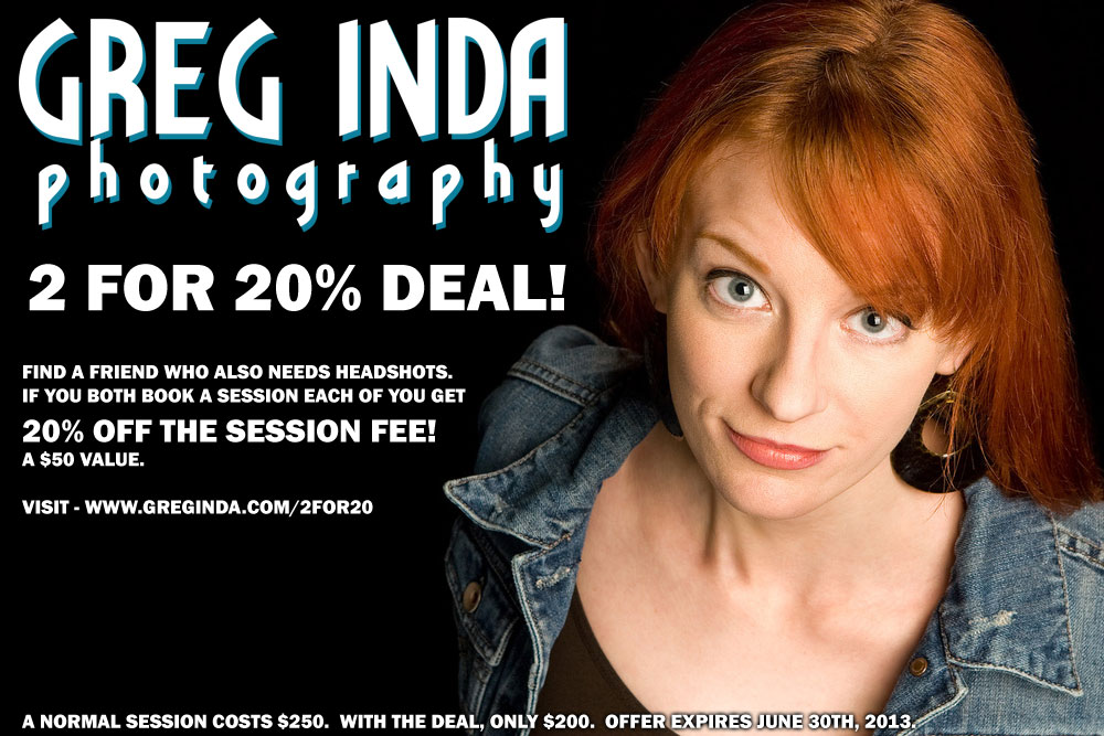 Greg Inda Photography 2 for 20% deal.  Find a friend who also needs headshots.  If you both book a session, each of you get 20% off the session fee!.  A $50 value.  Visit www.greginda.com/2for20  Offer expires june 30th, 2013.