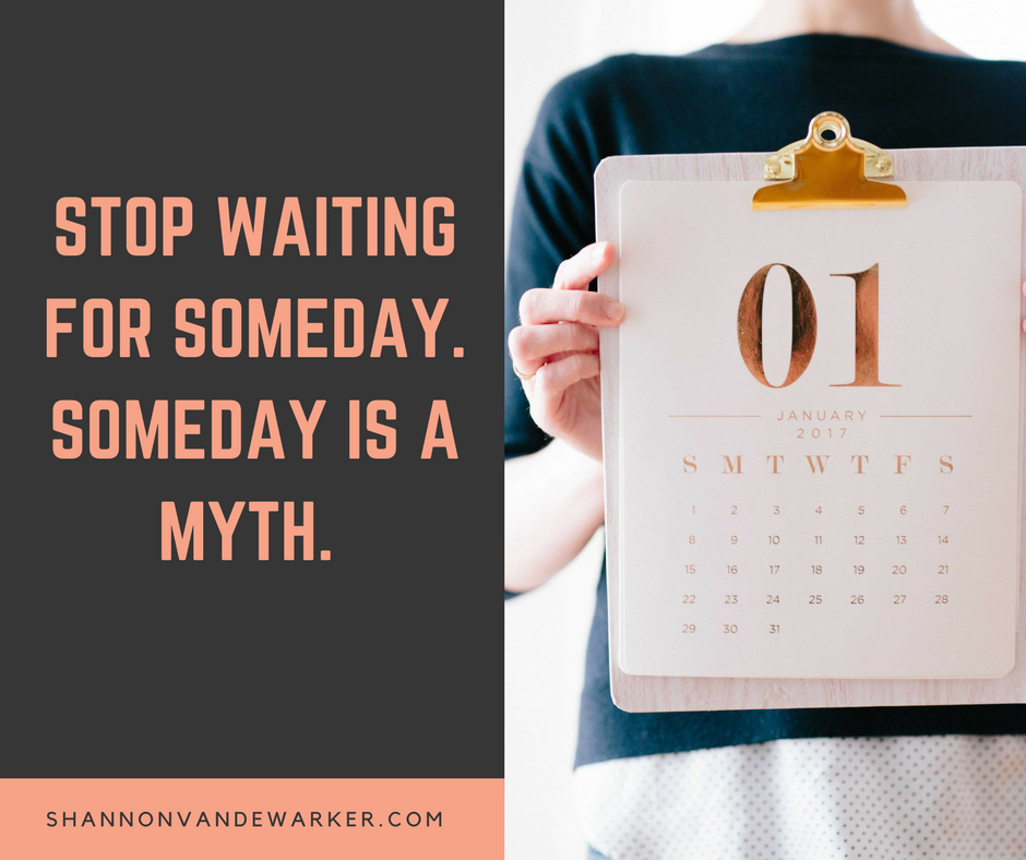 Stop Waiting for someday. Someday is a myth..png