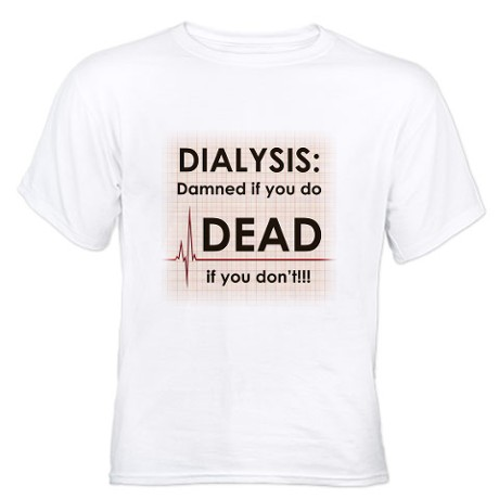 DIALYSIS DAMNED IF YOU DO, DEAD IF YOU DON'T! DIALYSIS SHIRT. CLICK HERE.