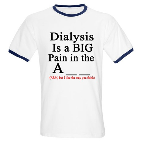 DIALYSIS IS A BIG PAIN IN THE A_ _ T-SHIRT (ARM, BUT I LIKE THE WAY YOU THINK). CLICK HERE.