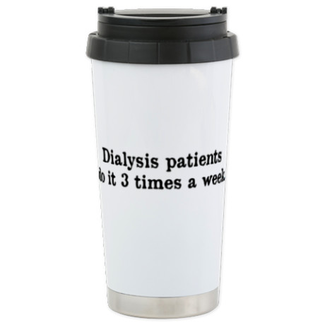 YEAH WE SAID IT! KEEP YOU COLD DRINKS COLD AND YOUR HOT DRINKS HOT WITH THIS Dialysis Patients Travel Mug. CLICK HERE.
