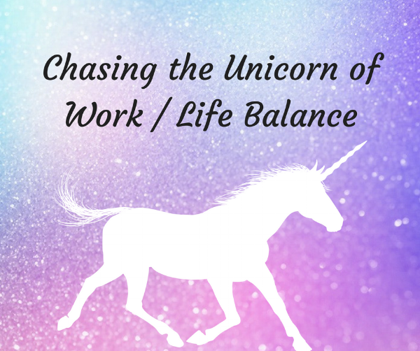 Chasing the Unicorn of Work/Life Balance