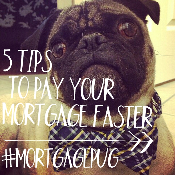 #MortgagePug 5 Tips to Pay your Mortgages Faster