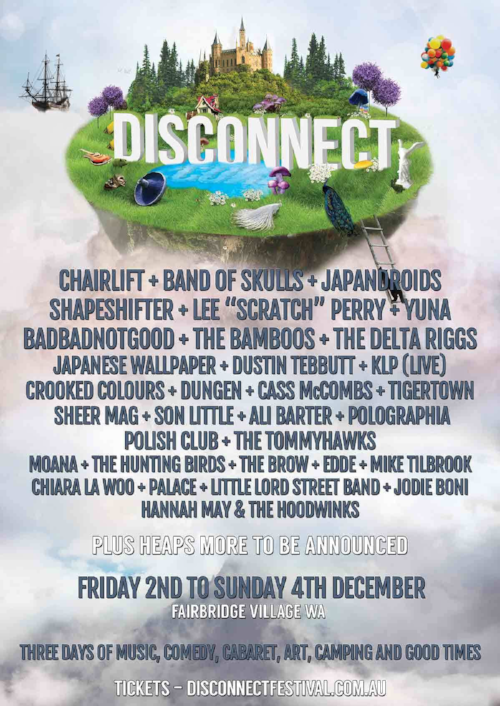 "Disconnect 2016:  Chairlift, Band Of Skulls, Japandroids, Shapeshifter, Lee ""Scratch"" Perry, Yuna, BadBadNotGood, The Bamboos, The Delta Riggs, Japanese Wallpaper, Dustin Tebbutt, KLP, Crooked Colours, Dungen, Cass McCombs, Tigertown, Sheer Mag, Son Little, Ali Barter, Polographia, Polish Club, The Tommyhawks, Moana, The Hunting Birds, The Brow, Edde, Mike Tilbrook, Chiara La Woo, Palace, Little Lord Street Band, Jodie Boni, Hannah May & The Hoodwinks."