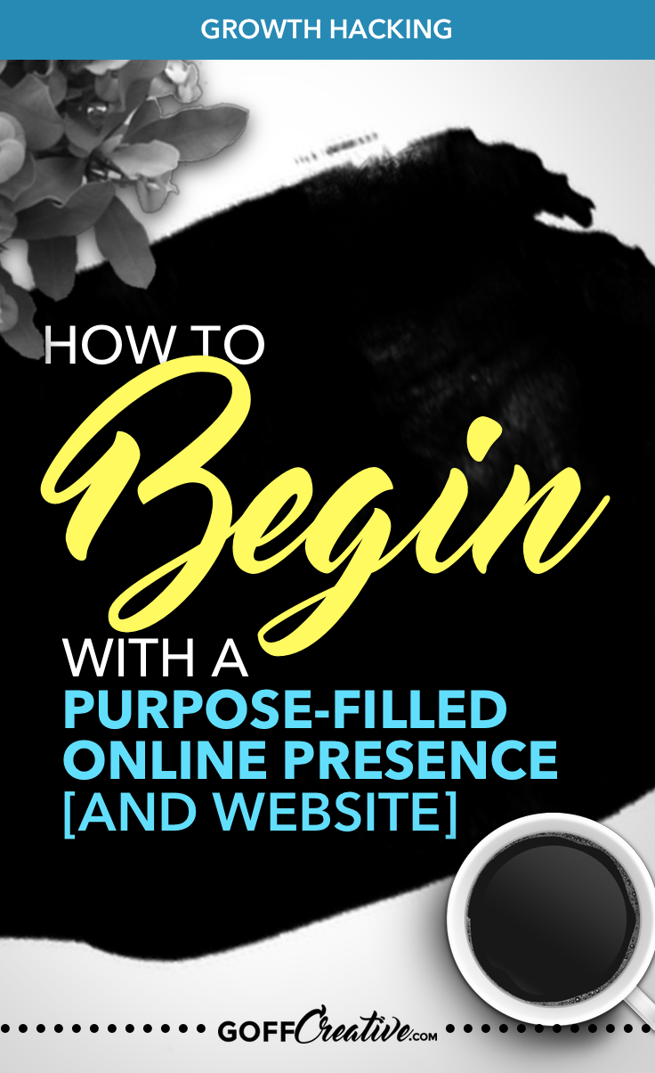 How To Begin With A Purpose-Filled Online Presence And Website by GoffCreative.com + Free Purpose-Defining Worksheets