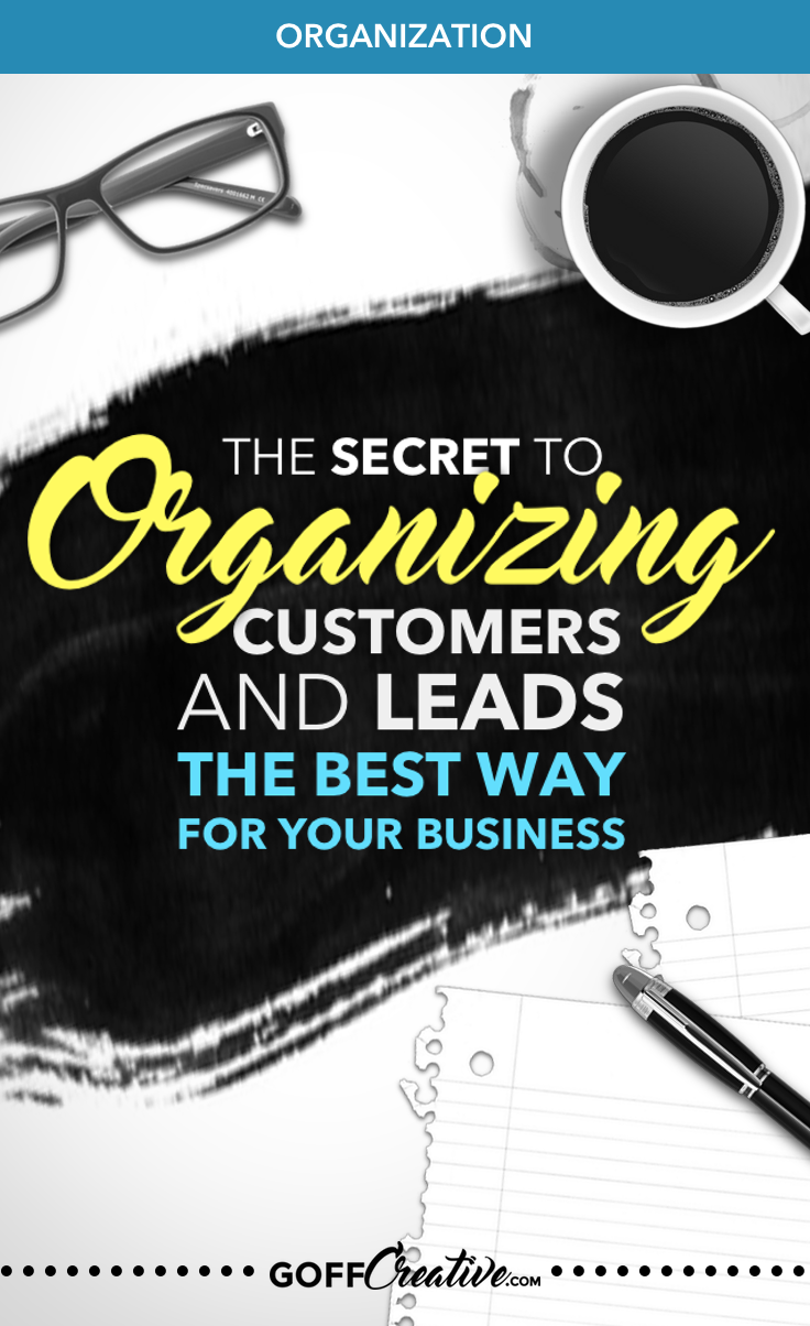 The Secret to Organizing Your Customers and Leads the Best Way for Your Business | GoffCreative.com