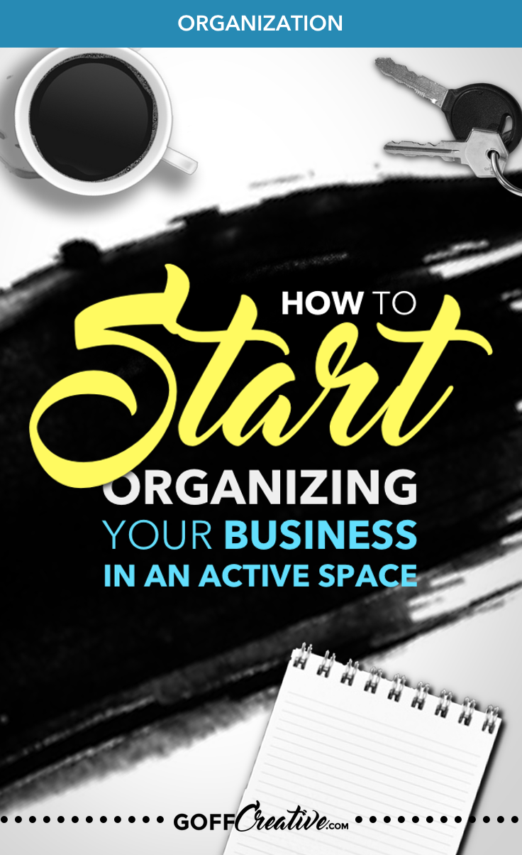 How to Start Organizing Your Business in an Active Space | GoffCreative.com