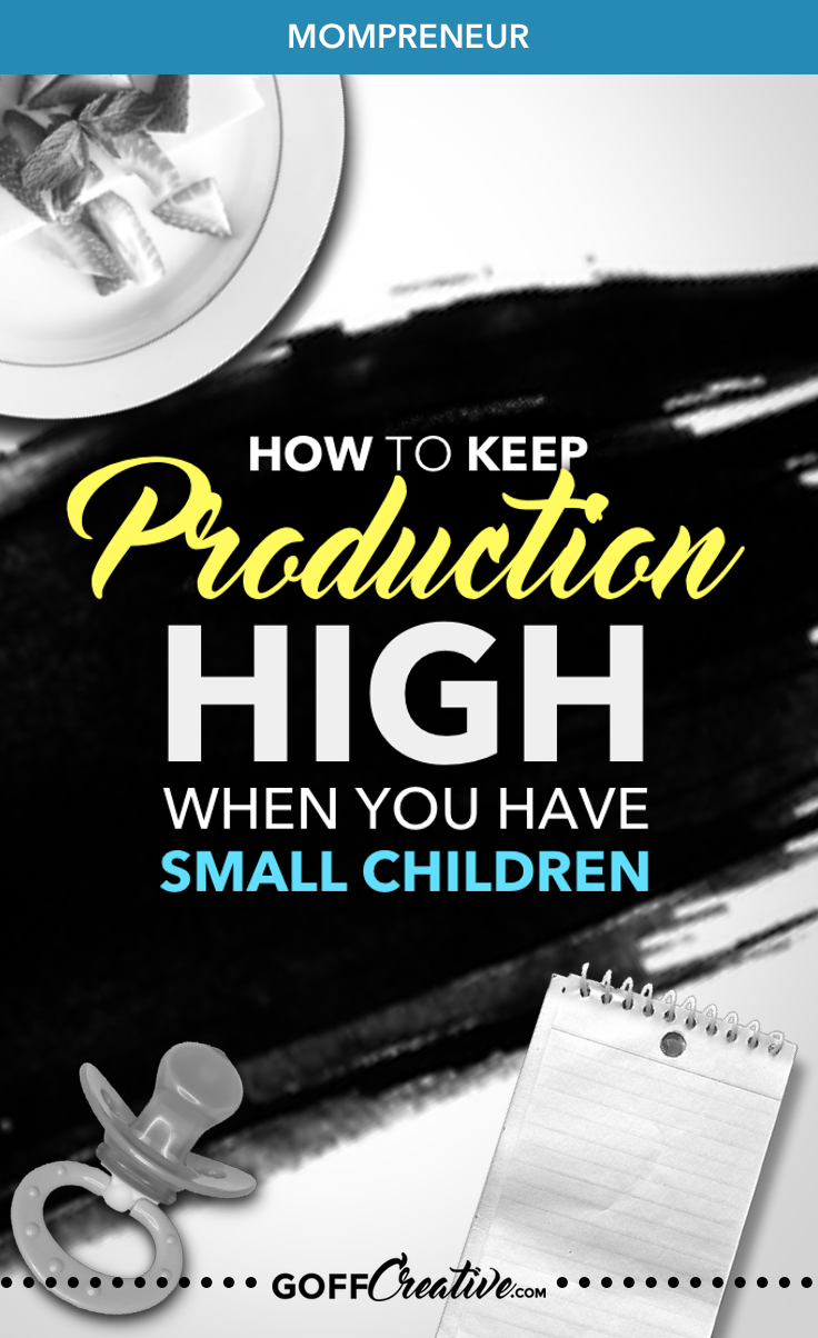 How to Keep Production High When You Have Small Children | GoffCreative.com