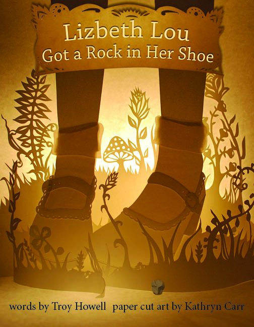 Lizbeth Lou Got a Rock in Her Shoe  by Troy Howell, paper cut art by Kathryn Carr. Available May 3, 2016.