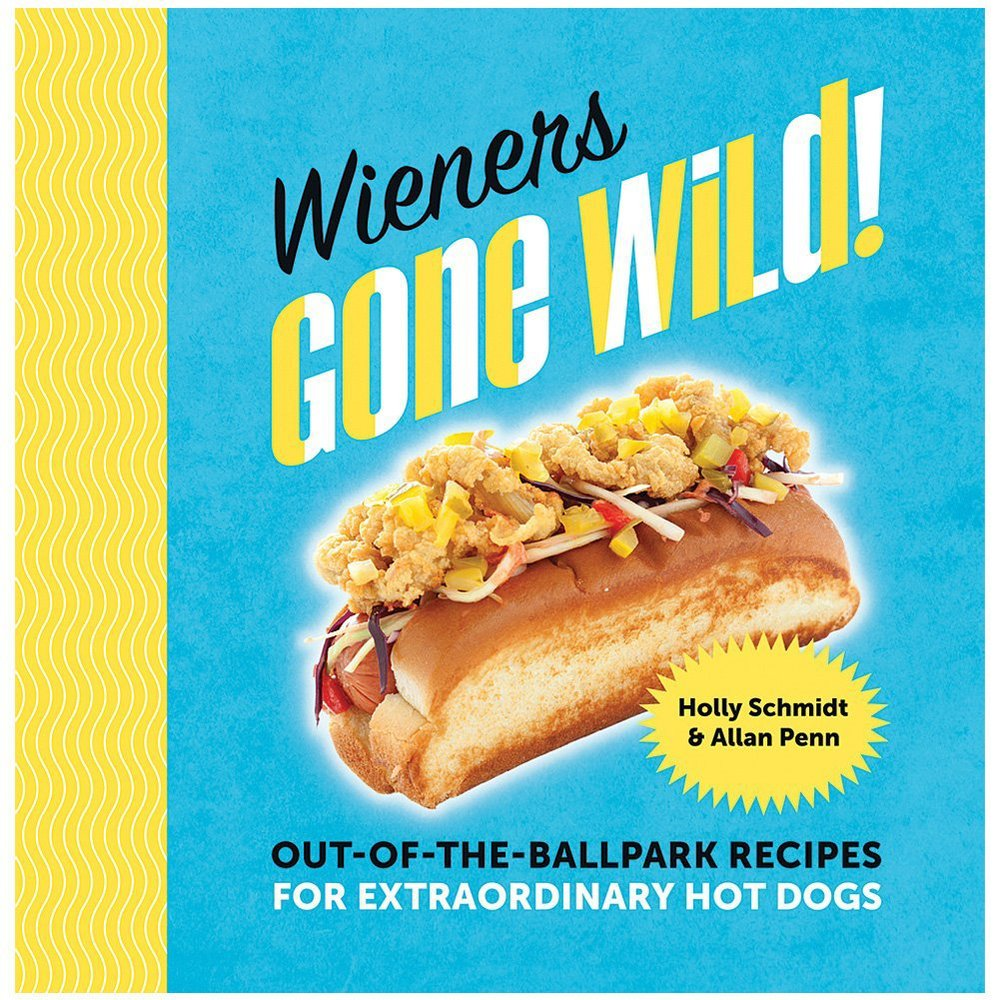 Wieners Gone Wild! - Out of the Ballpark Recipes for Extraordinary Hot Dogs