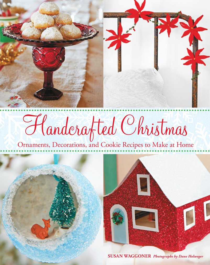 Handcrafted Christmas - Ornaments, Decorations, and Cookie Recipes to Make at Home