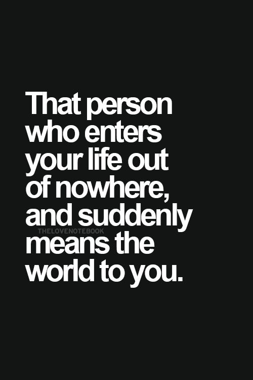 I Need Quotes About Love : Love Quotes - That person who enters your life out of nowhere, and ...